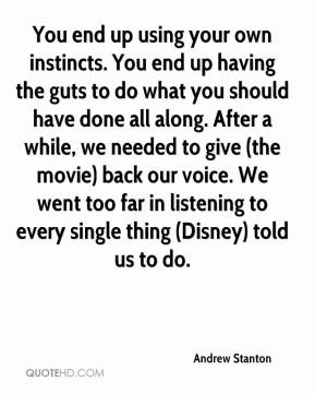 Andrew Stanton - You end up using your own instincts. You end up ...
