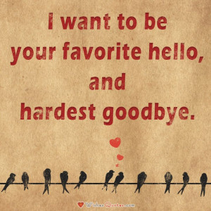 want to be your favorite hello, and hardest goodbye.#lovequotes