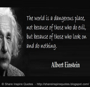 The world is a dangerous place, not because of those who do evil, but ...