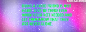 being a good friend is not hard. just be there even when your not ...