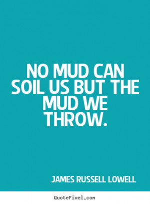 ... quotes - No mud can soil us but the mud we throw. - Life quotes