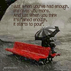 when you've had enough. life gives you more. And just when you think ...