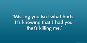Missing You Isn't What Hurts. It's Knowing That I Had You That's ...