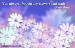 "... my flowers had souls."" ~ Lavender and Old Lace by Myrtle Reed"