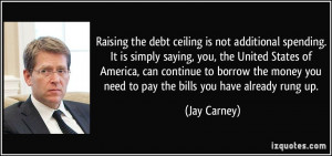 Raising the debt ceiling is not additional spending. It is simply ...