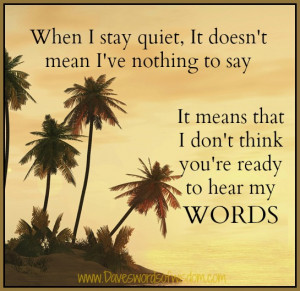When I stay quiet, it doesn't mean I've nothing to say.