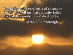 Curiosity is the very basic of education and if you tell me that ...
