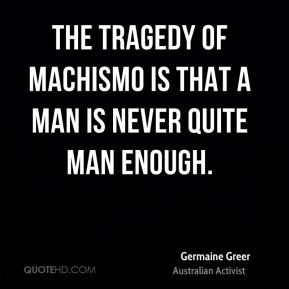 The tragedy of machismo is that a man is never quite man enough.
