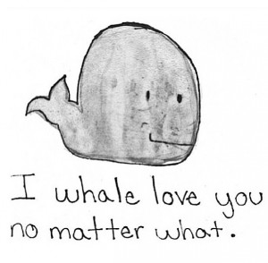 Love quote. So cute and funny. Whale (: