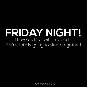 FRIDAY NIGHT! I have a date, with my bed... We're totally going to ...