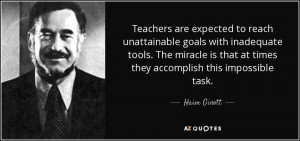 ... is that at times they accomplish this impossible task. - Haim Ginott