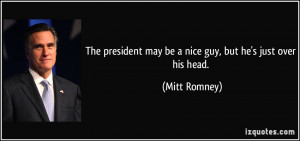 The president may be a nice guy, but he's just over his head. - Mitt ...