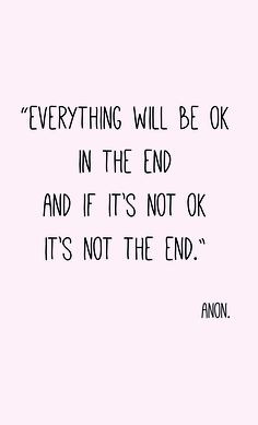 Everything will be ok in the end, and if its not ok, its not the end ...