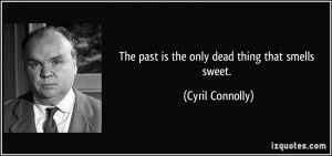 The past is the only dead thing that smells sweet. - Cyril Connolly
