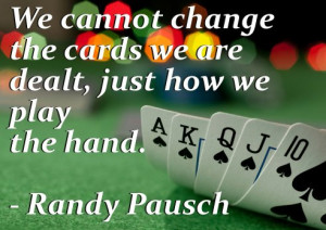We cannot change the cards we are dealt, just how we play the hand ...