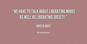 We have to talk about liberating minds as well as liberating society ...