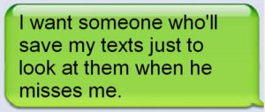 ... want someone who'll save my texts just to look at them when misses me