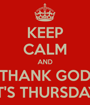 Its Thursday Thank god it's thursday
