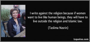 write against the religion because if women want to live like human ...