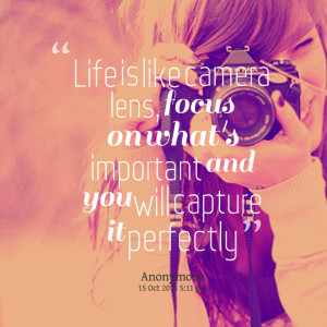 Quotes Picture: life is like camera lens, focus on what's important ...
