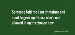 ... and need to grow up. Guess who's not allowed in my treehouse now