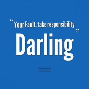 Quotes Picture: your fault, take responsibility darling