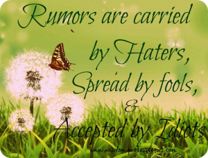 Rumors are carried by haters, spread by fools, and accepted by idiots ...
