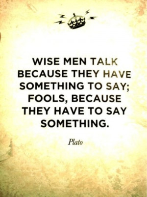 Wise Men Talk Because They Have Something To Say