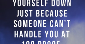 ... yourself down just because someone can't handle you at 100 proof