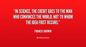 In science, the credit goes to the man who convinces the world, not to ...