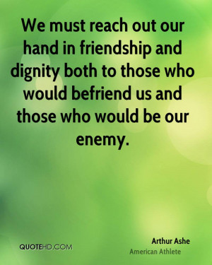 We must reach out our hand in friendship and dignity both to those who ...