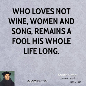 Who loves not wine, women and song, Remains a fool his whole life long ...