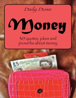Daily Dose: Money. 365 Quotes, Jokes and Proverbs About Money
