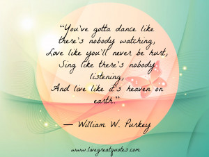 You've gotta dance like there's nobody watching, love like you ...