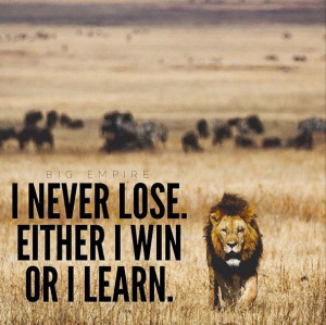 never lose. Either I win or I learn.