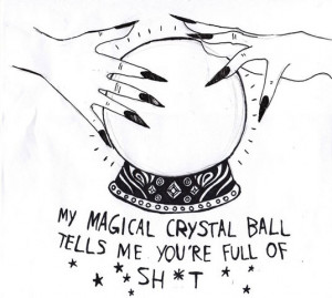 My magical crystal ball tells me you're full of sh*t