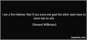 am a firm believer that if you score one goal the other team have to ...