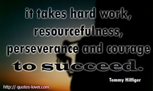 quotes-lover.comIt takes hard work, resourcefulness, perseverance and ...