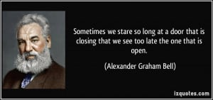 ... that we see too late the one that is open. - Alexander Graham Bell