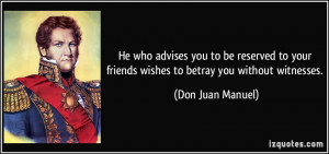 He who advises you to be reserved to your friends wishes to betray you