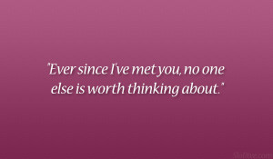 """Ever since I've met you, no one else is worth thinking about."""""""