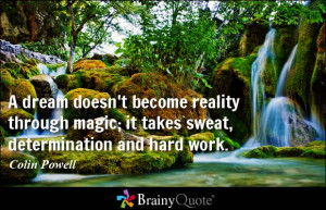 ... magic; it takes sweat, determination and hard work. - Colin Powell