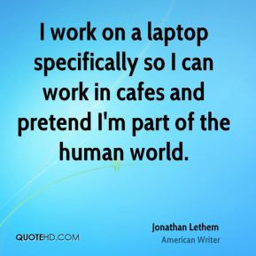 work on a laptop specifically so I can work in cafes and pretend I'm ...
