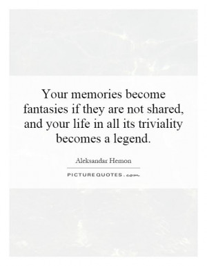 ... and your life in all its triviality becomes a legend Picture Quote #1