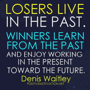 ... past and enjoy working in the present toward the future. Denis Waitley