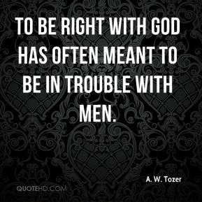 Tozer - To be right with God has often meant to be in trouble ...