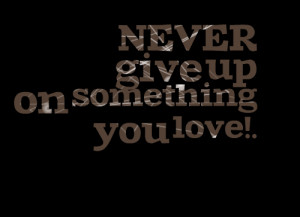 Quotes Picture: never give up on something you love!