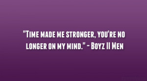 "... made me stronger, you're no longer on my mind."" – Boyz II Men"