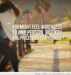 ... might feel worthless to one person, but you are priceless to another