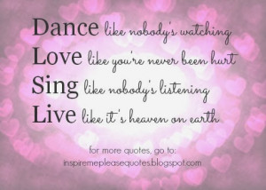 Dance like nobody's watching Love like you're never been hurt Sing ...
